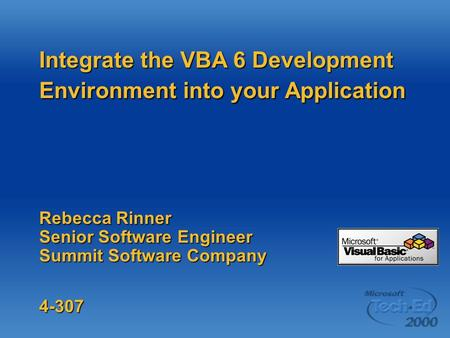 Integrate the VBA 6 Development Environment into your Application Rebecca Rinner Senior Software Engineer Summit Software Company 4-307.