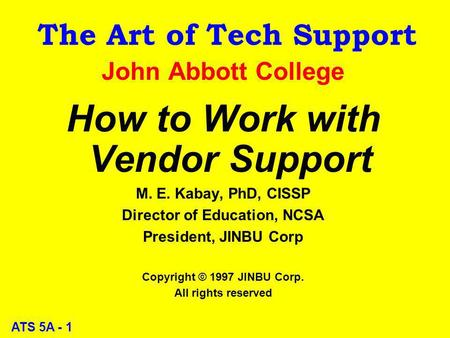 ATS 5A - 1 The Art of Tech Support John Abbott College How to Work with Vendor Support M. E. Kabay, PhD, CISSP Director of Education, NCSA President, JINBU.