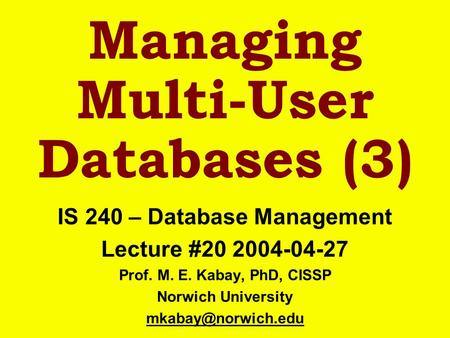 Managing Multi-User Databases (3) IS 240 – Database Management Lecture #20 2004-04-27 Prof. M. E. Kabay, PhD, CISSP Norwich University