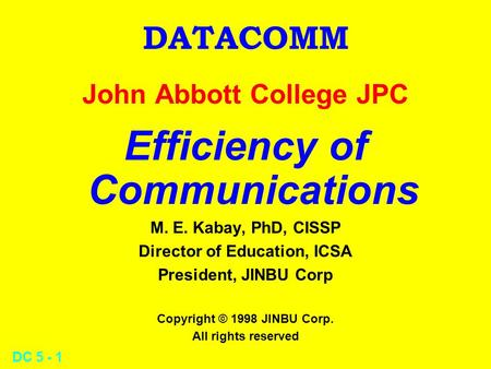 DC 5 - 1 DATACOMM John Abbott College JPC Efficiency of Communications M. E. Kabay, PhD, CISSP Director of Education, ICSA President, JINBU Corp Copyright.