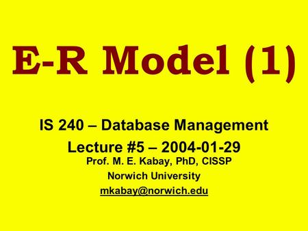 E-R Model (1) IS 240 – Database Management Lecture #5 – 2004-01-29 Prof. M. E. Kabay, PhD, CISSP Norwich University