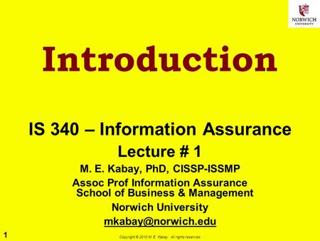 1 Copyright © 2010 M. E. Kabay. All rights reserved. Introduction IS 340 – Information Assurance Lecture # 1 M. E. Kabay, PhD, CISSP-ISSMP Assoc Prof Information.