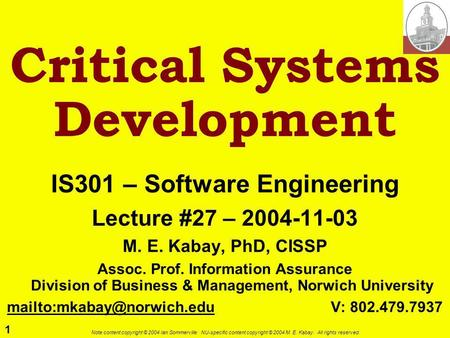 1 Note content copyright © 2004 Ian Sommerville. NU-specific content copyright © 2004 M. E. Kabay. All rights reserved. Critical Systems Development IS301.
