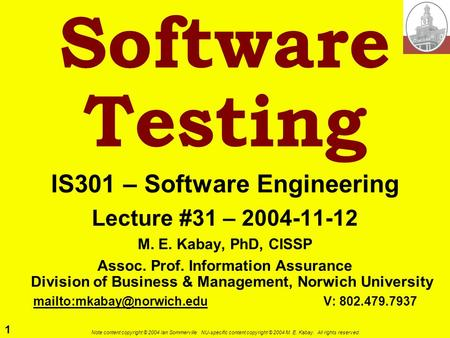 1 Note content copyright © 2004 Ian Sommerville. NU-specific content copyright © 2004 M. E. Kabay. All rights reserved. Software Testing IS301 – Software.