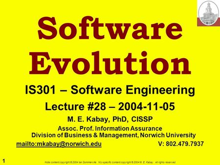 1 Note content copyright © 2004 Ian Sommerville. NU-specific content copyright © 2004 M. E. Kabay. All rights reserved. Software Evolution IS301 – Software.