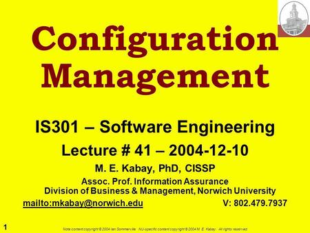 1 Note content copyright © 2004 Ian Sommerville. NU-specific content copyright © 2004 M. E. Kabay. All rights reserved. Configuration Management IS301.