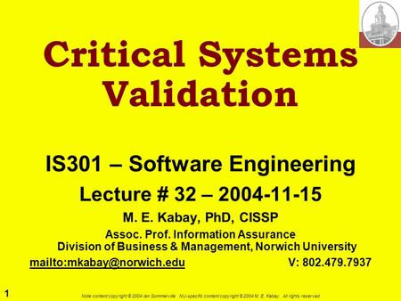 1 Note content copyright © 2004 Ian Sommerville. NU-specific content copyright © 2004 M. E. Kabay. All rights reserved. Critical Systems Validation IS301.