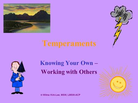 Temperaments Knowing Your Own – Working with Others Wilma Kirk-Lee, MSW, LMSW-ACP.