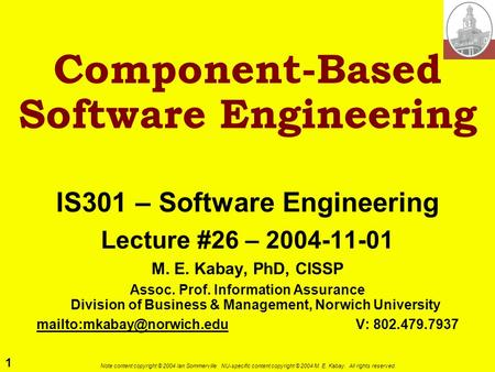 1 Note content copyright © 2004 Ian Sommerville. NU-specific content copyright © 2004 M. E. Kabay. All rights reserved. Component-Based Software Engineering.