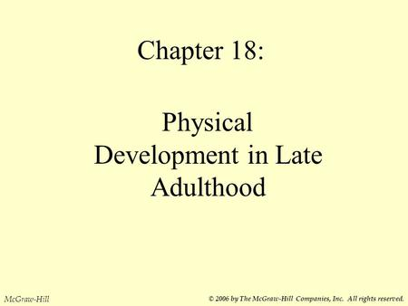 Chapter 18: Physical Development in Late Adulthood McGraw-Hill © 2006 by The McGraw-Hill Companies, Inc. All rights reserved.