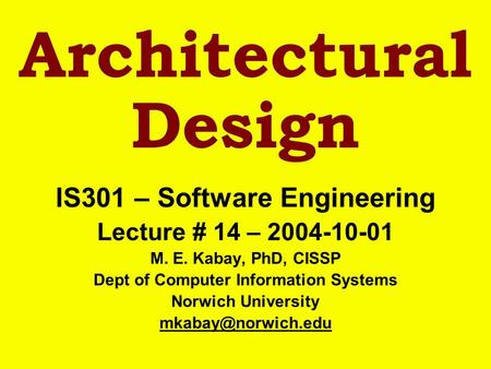 Architectural Design IS301 – Software Engineering Lecture # 14 – 2004-10-01 M. E. Kabay, PhD, CISSP Dept of Computer Information Systems Norwich University.