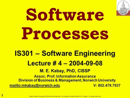 1 Notes content copyright © 2004 Ian Sommerville. NU-specific content © 2004 M. E. Kabay. All rights reserved. Software Processes IS301 – Software Engineering.
