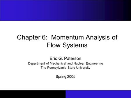 Chapter 6: Momentum Analysis of Flow Systems Eric G. Paterson Department of Mechanical and Nuclear Engineering The Pennsylvania State University Spring.