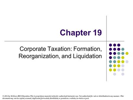 Chapter 19 Corporate Taxation: Formation, Reorganization, and Liquidation © 2014 by McGraw-Hill Education. This is proprietary material solely for authorized.