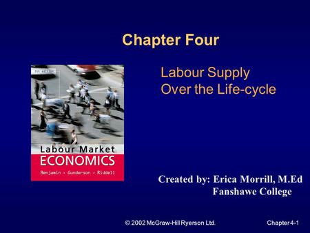 © 2002 McGraw-Hill Ryerson Ltd.Chapter 4-1 Labour Supply Over the Life-cycle Chapter Four Created by: Erica Morrill, M.Ed Fanshawe College.