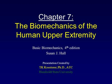 Chapter 7: The Biomechanics of the Human Upper Extremity Basic Biomechanics, 4 th edition Susan J. Hall Presentation Created by TK Koesterer, Ph.D., ATC.