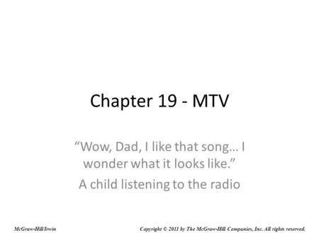 Chapter 19 - MTV Wow, Dad, I like that song… I wonder what it looks like. A child listening to the radio McGraw-Hill/IrwinCopyright © 2011 by The McGraw-Hill.