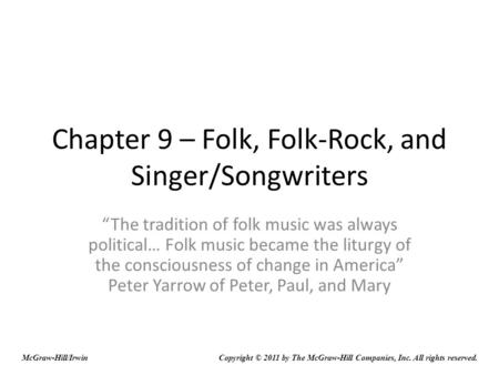 Chapter 9 – Folk, Folk-Rock, and Singer/Songwriters The tradition of folk music was always political… Folk music became the liturgy of the consciousness.