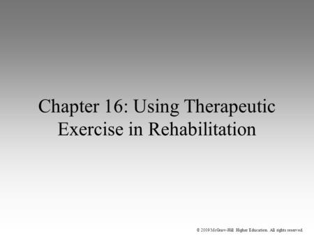 © 2009 McGraw-Hill Higher Education. All rights reserved. Chapter 16: Using Therapeutic Exercise in Rehabilitation.
