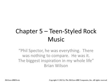 Chapter 5 – Teen-Styled Rock Music Phil Spector, he was everything. There was nothing to compare. He was it. The biggest inspiration in my whole life Brian.