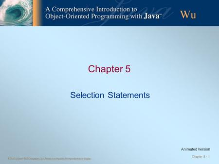 ©The McGraw-Hill Companies, Inc. Permission required for reproduction or display. Chapter 5 - 1 Chapter 5 Selection Statements Animated Version.
