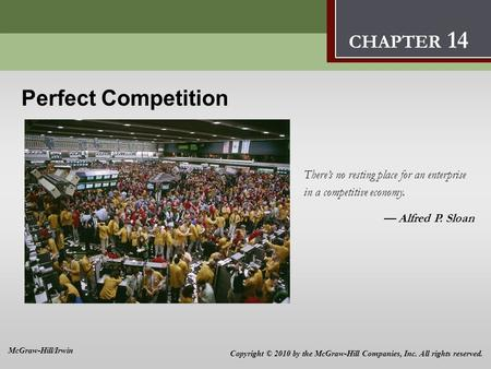 Perfect Competition 14 Perfect Competition Theres no resting place for an enterprise in a competitive economy. Alfred P. Sloan CHAPTER 14 Copyright © 2010.