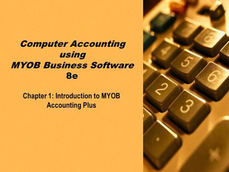PPT slides t/a Computer Accounting using MYOB Business Software 8e by Neish and Kahwati Chapter 1: Introduction to MYOB Accounting Plus1-1 Chapter 1: Introduction.