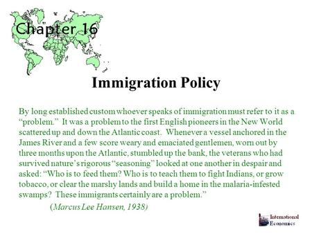 Immigration Policy By long established custom whoever speaks of immigration must refer to it as a problem. It was a problem to the first English pioneers.