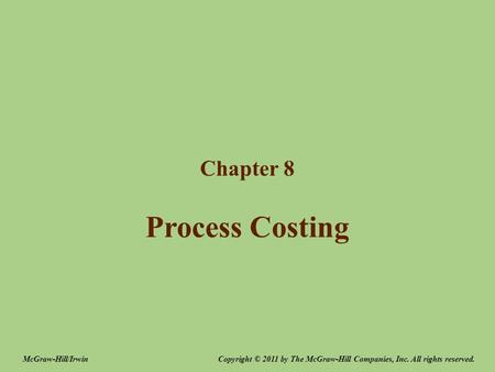 Process Costing Chapter 8 Copyright © 2011 by The McGraw-Hill Companies, Inc. All rights reserved.McGraw-Hill/Irwin.