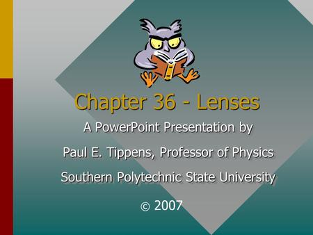 Chapter 36 - Lenses A PowerPoint Presentation by Paul E. Tippens, Professor of Physics Southern Polytechnic State University A PowerPoint Presentation.