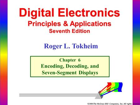 ©2008 The McGraw-Hill Companies, Inc. All rights reserved. Digital Electronics Principles & Applications Seventh Edition Chapter 6 Encoding, Decoding,