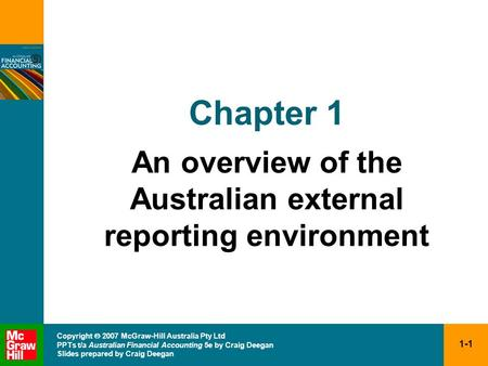1-1 Copyright 2007 McGraw-Hill Australia Pty Ltd PPTs t/a Australian Financial Accounting 5e by Craig Deegan Slides prepared by Craig Deegan Chapter 1.