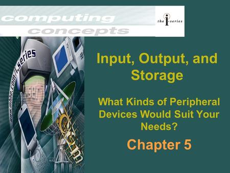 Input, Output, and Storage What Kinds of Peripheral Devices Would Suit Your Needs? Chapter 5.