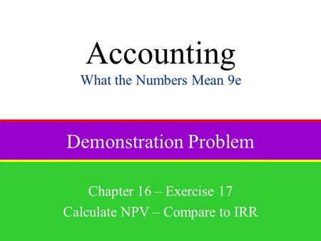 Demonstration Problem Chapter 16 – Exercise 17 Calculate NPV – Compare to IRR Accounting What the Numbers Mean 9e.