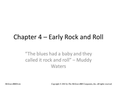 Chapter 4 – Early Rock and Roll The blues had a baby and they called it rock and roll – Muddy Waters McGraw-Hill/IrwinCopyright © 2011 by The McGraw-Hill.