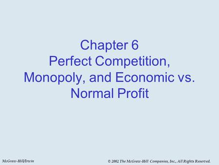 McGraw-Hill/Irwin © 2002 The McGraw-Hill Companies, Inc., All Rights Reserved. Chapter 6 Perfect Competition, Monopoly, and Economic vs. Normal Profit.