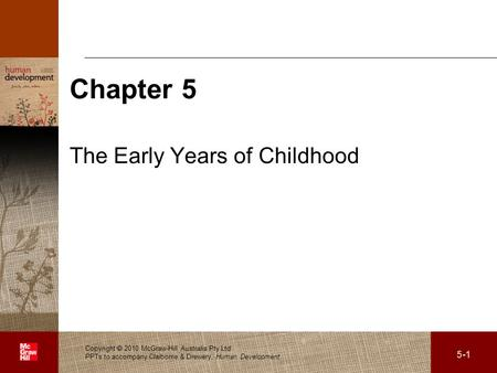 . Chapter 5 The Early Years of Childhood Copyright 2010 McGraw-Hill Australia Pty Ltd PPTs to accompany Claiborne & Drewery, Human Development 5-1.