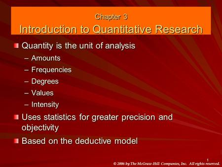 © 2006 by The McGraw-Hill Companies, Inc. All rights reserved. 1 Chapter 3 Introduction to Quantitative Research Quantity is the unit of analysis –Amounts.