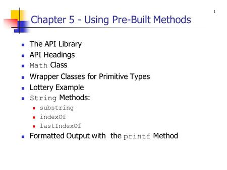 Chapter 5 - Using Pre-Built Methods The API Library API Headings Math Class Wrapper Classes for Primitive Types Lottery Example String Methods: substring.