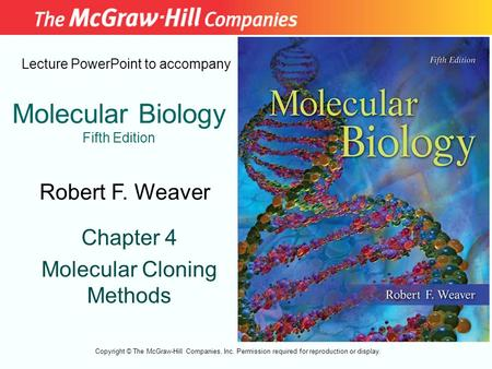 Molecular Biology Fifth Edition Chapter 4 Molecular Cloning Methods Lecture PowerPoint to accompany Robert F. Weaver Copyright © The McGraw-Hill Companies,