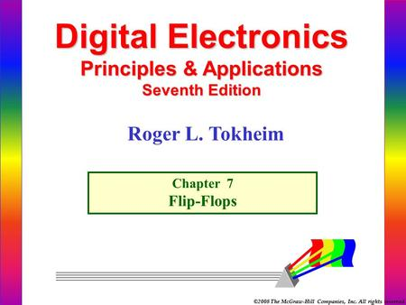 ©2008 The McGraw-Hill Companies, Inc. All rights reserved. Digital Electronics Principles & Applications Seventh Edition Chapter 7 Flip-Flops Roger L.