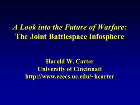 A Look into the Future of Warfare: The Joint Battlespace Infosphere Harold W. Carter University of Cincinnati