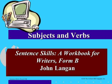 Subjects and Verbs Sentence Skills: A Workbook for Writers, Form B John Langan ©2008 The McGraw-Hill Companies, Inc. Sentence Skills, Form B, 8E.