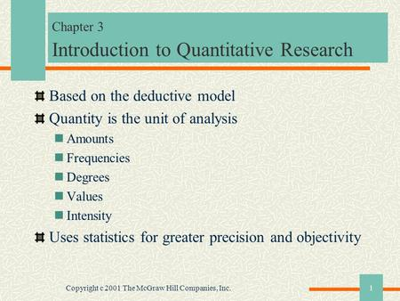 Copyright c 2001 The McGraw Hill Companies, Inc.1 Chapter 3 Introduction to Quantitative Research Based on the deductive model Quantity is the unit of.