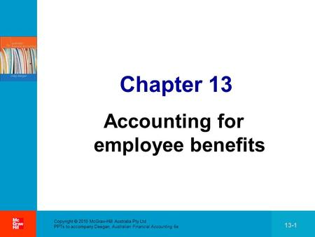 . Copyright 2010 McGraw-Hill Australia Pty Ltd PPTs to accompany Deegan, Australian Financial Accounting 6e 13-1 Chapter 13 Accounting for employee benefits.