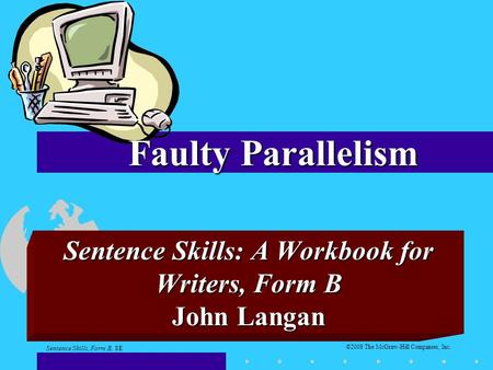 ©2008 The McGraw-Hill Companies, Inc. Sentence Skills: A Workbook for Writers, Form B John Langan Faulty Parallelism Sentence Skills, Form B, 8E.