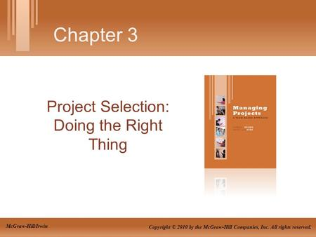 Project Selection: Doing the Right Thing Chapter 3 Copyright © 2010 by the McGraw-Hill Companies, Inc. All rights reserved. McGraw-Hill/Irwin.