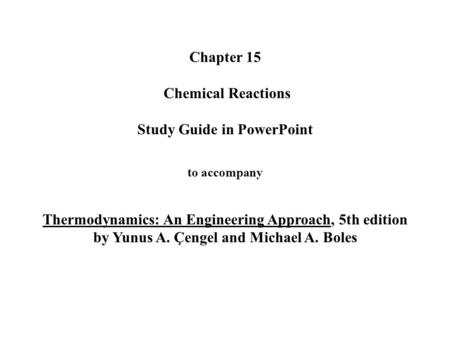 Chapter 15 Chemical Reactions Study Guide in PowerPoint to accompany Thermodynamics: An Engineering Approach, 5th edition by Yunus A. Çengel and Michael.