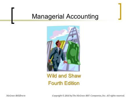 Managerial Accounting Wild and Shaw Fourth Edition Wild and Shaw Fourth Edition Copyright © 2014 by The McGraw-Hill Companies, Inc. All rights reserved.McGraw-Hill/Irwin.