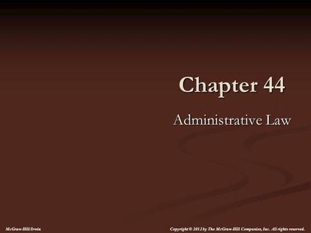 Chapter 44 Administrative Law Copyright © 2012 by The McGraw-Hill Companies, Inc. All rights reserved. McGraw-Hill/Irwin.